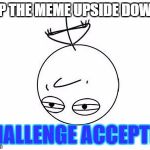 Challenge Accepted Rage Face Meme | FLIP THE MEME UPSIDE DOWN? CHALLENGE ACCEPTED | image tagged in memes,challenge accepted rage face | made w/ Imgflip meme maker