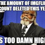 the month just started and we already seen 3 acount deleted :( | THE AMOUNT OF IMGFLIP ACOUNT DELETED THIS YEAR IS TOO DAMN HIGH | image tagged in memes,too damn high,ssby,sad | made w/ Imgflip meme maker