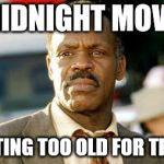 Lethal Weapon Danny Glover Meme | A MIDNIGHT MOVIE? I'M GETTING TOO OLD FOR THIS SH.... | image tagged in memes,lethal weapon danny glover | made w/ Imgflip meme maker
