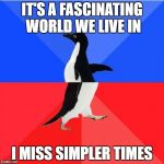 Socially Awkward Awesome Penguin Meme | IT'S A FASCINATING WORLD WE LIVE IN I MISS SIMPLER TIMES | image tagged in memes,socially awkward awesome penguin | made w/ Imgflip meme maker