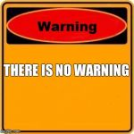Warning Sign Meme | THERE IS NO WARNING | image tagged in memes,warning sign | made w/ Imgflip meme maker