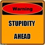 Warning Sign Meme | STUPIDITY AHEAD | image tagged in memes,warning sign | made w/ Imgflip meme maker