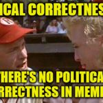 There's No PC In Memes | POLITICAL CORRECTNESS??? THERE'S NO POLITICAL CORRECTNESS IN MEMES!!! | image tagged in there's no crying in baseball,memes,political correctness | made w/ Imgflip meme maker