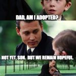 Dad and son cry | DAD, AM I ADOPTED? NOT YET, SON.  BUT WE REMAIN HOPEFUL. | image tagged in dad and son cry | made w/ Imgflip meme maker