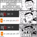 In preparation for NSFW Weekend | ALRIGHT GENTLEMEN, WE DON'T LIKE NSFW WEEK, HOW CAN WE COPE? GENIUS | image tagged in alright gentlemen,nsfw,nsfw weekend,triggered,funny,funny memes | made w/ Imgflip meme maker
