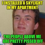 I INSTALLED A SKYLIGHT IN MY APARTMENT THE PEOPLE ABOVE ME ARE PRETTY PISSED OFF | image tagged in memes,10 guy | made w/ Imgflip meme maker
