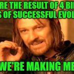Point made. | WE ARE THE RESULT OF 4 BILLION YEARS OF SUCCESSFUL EVOLUTION AND WE'RE MAKING MEMES. | image tagged in memes,one does not simply,4 billion years,evolution,successful,making memes | made w/ Imgflip meme maker