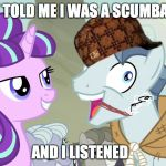 But I didn't listen - Party Favor - My Little Pony | THEY TOLD ME I WAS A SCUMBAG AND I LISTENED | image tagged in but i didn't listen - party favor - my little pony,scumbag | made w/ Imgflip meme maker