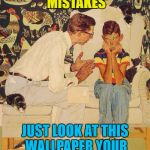 Just don't look at it for too long... :) | WE ALL MAKE MISTAKES JUST LOOK AT THIS WALLPAPER YOUR MOTHER CHOSE... | image tagged in memes,the probelm is,decisions,the problem is,wallpaper | made w/ Imgflip meme maker