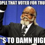 Too Damn High Meme | PEOPLE THAT VOTED FOR TRUMP IT'S TO DAMN HIGH! | image tagged in memes,too damn high | made w/ Imgflip meme maker