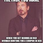 Face You Make Robert Downey Jr Meme | THE FACE YOU MAKE WHEN YOU GET BEHIND AN OLD WOMAN HUNTING FOR A COUPON IN HER PURSE IN A GROCERY CHECKOUT LANE | image tagged in memes,face you make robert downey jr | made w/ Imgflip meme maker