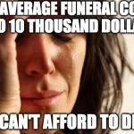 Perspective.  | THE AVERAGE FUNERAL COSTS 7 TO 10 THOUSAND DOLLARS I CAN'T AFFORD TO DIE | image tagged in memes,first world problems,death,funeral,poor | made w/ Imgflip meme maker