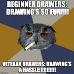 This is way too true... | BEGINNER DRAWERS: DRAWING'S SO FUN!!!! VETERAN DRAWERS: DRAWING'S A HASSLE!!!!!!!!!!! | image tagged in memes,art student owl | made w/ Imgflip meme maker