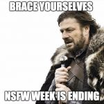 He's not happy about it either | BRACE YOURSELVES NSFW WEEK IS ENDING | image tagged in memes,brace yourselves x is coming,nsfw weekend | made w/ Imgflip meme maker