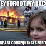 Disaster Girl Meme | THEY FORGOT MY BACON THERE ARE CONSEQUENCES FOR THAT | image tagged in memes,disaster girl | made w/ Imgflip meme maker