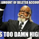 I walked in at a bad time | THE AMOUNT OF DELETED ACCOUNTS IS TOO DAMN HIGH | image tagged in memes,too damn high,sir_unknown | made w/ Imgflip meme maker