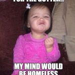 Success Kid Girl Meme | IF IT WASN'T FOR THE GUTTER... MY MIND WOULD BE HOMELESS | image tagged in memes,success kid girl | made w/ Imgflip meme maker