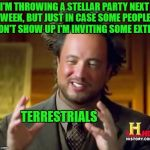 And If They Don't Show He's Inviting Some Aliens | I'M THROWING A STELLAR PARTY NEXT WEEK, BUT JUST IN CASE SOME PEOPLE DON'T SHOW UP I'M INVITING SOME EXTRA TERRESTRIALS | image tagged in memes,ancient aliens,extraterrestrial | made w/ Imgflip meme maker