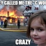 "Disaster Girl Meme | THEY CALLED ME THE ""C WORD"" CRAZY 