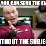Picard Wtf Meme | YES YOU CAN SEND THE EMAIL WITHOUT THE SUBJECT | image tagged in memes,picard wtf | made w/ Imgflip meme maker