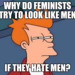 Futurama Fry Meme | WHY DO FEMINISTS TRY TO LOOK LIKE MEN IF THEY HATE MEN? | image tagged in memes,futurama fry | made w/ Imgflip meme maker