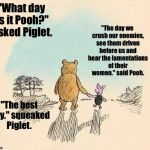 "Pooh and Piglet | ""What day is it Pooh?"" asked Piglet. ""The day we crush our enemies, see them driven before us and hear the lamentations of their women."" sai 