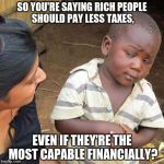 Explain your logistics. | SO YOU'RE SAYING RICH PEOPLE SHOULD PAY LESS TAXES, EVEN IF THEY'RE THE MOST CAPABLE FINANCIALLY? | image tagged in memes,third world skeptical kid,tax reform,rich people,taxes | made w/ Imgflip meme maker