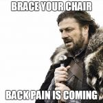 Brace Yourselves X is Coming Meme | BRACE YOUR CHAIR BACK PAIN IS COMING | image tagged in memes,brace yourselves x is coming | made w/ Imgflip meme maker