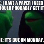 me to other me | ME: I HAVE A PAPER I NEED TO DO. SHOULD PROBABLY GET IT DONE. OTHER ME: IT'S DUE ON MONDAY, LEAVE IT | image tagged in me to other me | made w/ Imgflip meme maker