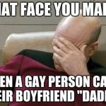 "Captain Picard Facepalm Meme | THAT FACE YOU MAKE WHEN A GAY PERSON CALLS THEIR BOYFRIEND ""DADDY"". 