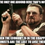 be an economist: you'll always have a job | AM I THE ONLY ONE AROUND HERE THAT'S NOTICED WHEN THE ECONOMY IS IN THE CRAPPER, ECONOMISTS ARE THE LAST TO LOSE THEIR JOBS | image tagged in memes,am i the only one around here,economists,unemployment | made w/ Imgflip meme maker