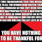 Anonymous Meme Week - A _________Event - November 20-27 | ON THIS THANKSGIVING YEAR THIS MESSAGE IS TO ALL THE WOMEN WHO WAITED YEARS TO COME FORWARD SAYING THEY WERE SEXUALLY TOUCHED INAPPROPRIATEL | image tagged in memes,empty red and black,anonymous meme week,message,no thanks | made w/ Imgflip meme maker