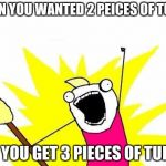 X All The Y Meme | WHEN YOU WANTED 2 PEICES OF TURKY AND YOU GET 3 PIECES OF TURKEY | image tagged in memes,x all the y | made w/ Imgflip meme maker