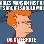 I mean, the man was in prison. He even had a swastika tattooed on his forehead.  | CHARLES MANSON JUST DIED. NOT SURE IF I SHOULD MOURN OR CELEBRATE | image tagged in memes,futurama fry,charles manson,rip,rih,criminal | made w/ Imgflip meme maker
