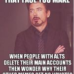 I got your anonym-ass  | THAT FACE YOU MAKE WHEN PEOPLE WITH ALTS DELETE THEIR MAIN ACCOUNTS THEN WONDER WHY THEIR OTHER MEMES GET NO UPVOTES | image tagged in memes,face you make robert downey jr,anonymous meme week,anonymous | made w/ Imgflip meme maker