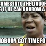Aint Nobody Got Time For That Meme | HOBO COMES INTO THE LIQUOR STORE ASKING IF HE CAN BORROW A BOTTLE AIN'T NOBODY GOT TIME FOR THAT | image tagged in memes,aint nobody got time for that | made w/ Imgflip meme maker