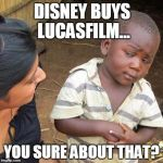 Third World Skeptical Kid Meme | DISNEY BUYS LUCASFILM... YOU SURE ABOUT THAT? | image tagged in memes,third world skeptical kid | made w/ Imgflip meme maker