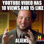 Ancient Aliens Meme | YOUTUBE VIDEO HAS 10 VIEWS AND 15 LIKE ALIENS | image tagged in memes,ancient aliens | made w/ Imgflip meme maker