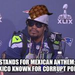 Marshawn Lynch | STANDS FOR MEXICAN ANTHEM; MEXICO KNOWN FOR CORRUPT POLICE | image tagged in marshawn lynch,scumbag | made w/ Imgflip meme maker
