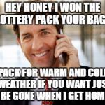 Silly wife has got to go | HEY HONEY I WON THE LOTTERY PACK YOUR BAGS PACK FOR WARM AND COLD WEATHER IF YOU WANT JUST BE GONE WHEN I GET HOME | image tagged in memes,arrogant rich man | made w/ Imgflip meme maker