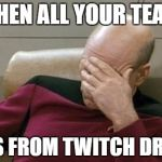 Captain Picard Facepalm Meme | WHEN ALL YOUR TEAM DIES FROM TWITCH DRONE | image tagged in memes,captain picard facepalm | made w/ Imgflip meme maker
