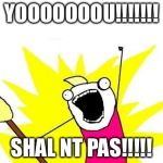 X All The Y Meme | YOOOOOOOU!!!!!!! SHAL NT PAS!!!!! | image tagged in memes,x all the y | made w/ Imgflip meme maker