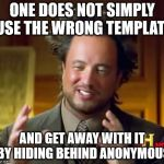 Except I have | ONE DOES NOT SIMPLY USE THE WRONG TEMPLATE AND GET AWAY WITH IT BY HIDING BEHIND ANONYMOUS | image tagged in memes,ancient aliens | made w/ Imgflip meme maker