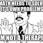 Neil deGrasse Tyson Meme | MATH NEEDS TO SOLVE IT'S OWN PROBLEMS I AM NOT A THERAPIST | image tagged in memes,neil degrasse tyson | made w/ Imgflip meme maker