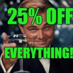Leonardo Dicaprio Cheers Meme | 25% OFF EVERYTHING! | image tagged in memes,leonardo dicaprio cheers | made w/ Imgflip meme maker