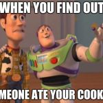 X, X Everywhere Meme | WHEN YOU FIND OUT SOMEONE ATE YOUR COOKIES | image tagged in memes,x,x everywhere,x x everywhere | made w/ Imgflip meme maker