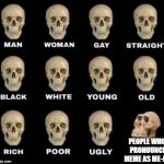 its pronounce meem | PEOPLE WHO PRONOUNCE MEME AS ME-ME | image tagged in man woman gay straight skull,memes,funny,ssby,meme | made w/ Imgflip meme maker