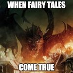 Smaug 3 | WHEN FAIRY TALES COME TRUE | image tagged in smaug 3 | made w/ Imgflip meme maker