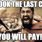 you took the last cookie | YOU TOOK THE LAST COOKIE YOU WILL PAY!! | image tagged in memes,sparta leonidas,you took the last cookie,funny,cookies | made w/ Imgflip meme maker