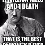 Adolf Hitler | 17 MILLION KILLS AND 1 DEATH THAT IS THE BEST F#CKING K.D EVER | image tagged in adolf hitler | made w/ Imgflip meme maker
